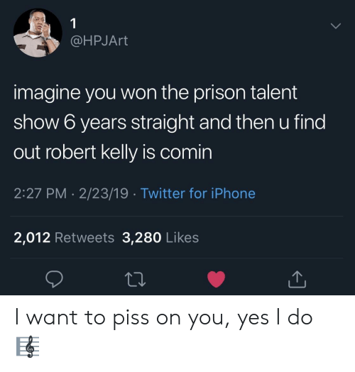 Iphone, Twitter, and Prison: @HPJArt  imagine you won the prison talent  show 6 years straight and then u find  out robert kelly is comin  2:27 PM 2/23/19 Twitter for iPhone  2,012 Retweets 3,280 Likes I want to piss on you, yes I do 🎼
