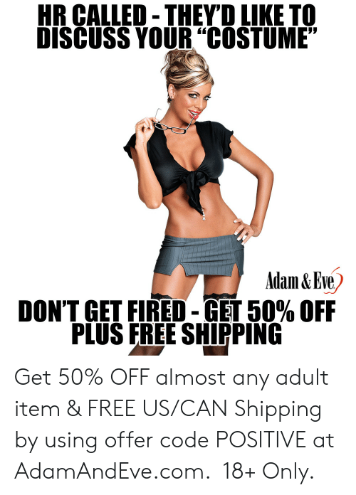 "Hr: HR CALLED-THEYD LIKE TO  DISCUSS YOUR""COSTUME""  Adam&Eve  DON'T GET FIRED-GET 50% OFF  PLUS FREE SHIPPING    Get 50% OFF almost any adult item & FREE US/CAN Shipping by using offer code POSITIVE at AdamAndEve.com.  18+ Only."