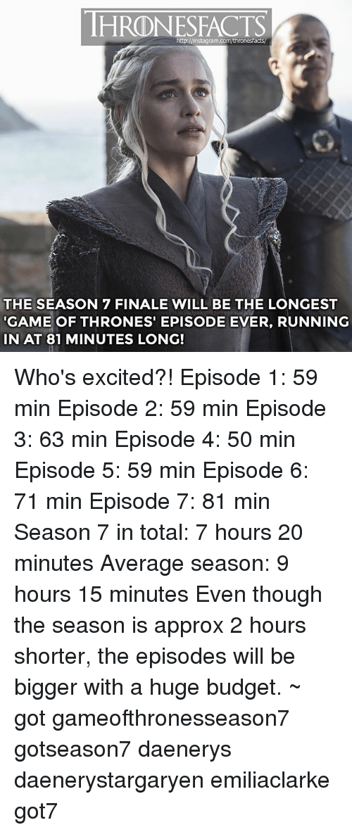 Game of Thrones, Instagram, and Memes: HRDNESFACTS  http:J/instagram.com/thronesfacts  THE SEASON 7 FINALE WILL BE THE LONGEST  GAME OF THRONES EPISODE EVER, RUNNING  IN AT 81 MINUTES LONG! Who's excited?! Episode 1: 59 min Episode 2: 59 min Episode 3: 63 min Episode 4: 50 min Episode 5: 59 min Episode 6: 71 min Episode 7: 81 min Season 7 in total: 7 hours 20 minutes Average season: 9 hours 15 minutes Even though the season is approx 2 hours shorter, the episodes will be bigger with a huge budget. ~ got gameofthronesseason7 gotseason7 daenerys daenerystargaryen emiliaclarke got7
