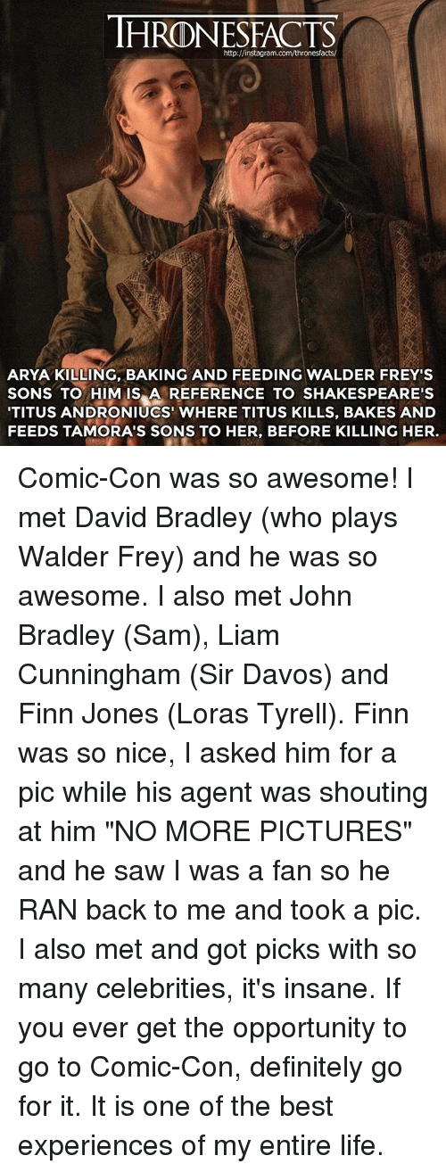 """walder frey: HRONESFACTS  http://instagram.com/thronesfacts/  ARYA KILLING, BAKING AND FEEDING WALDER FREY'S  SONS TO HIM IS A REFERENCE TO SHAKESPEARE'S  TITUS ANDRONIUCS' WHERE TITUS KILLS, BAKES AND  FEEDS TAMORA'S SONS TO HER, BEFORE KILLING HER. Comic-Con was so awesome! I met David Bradley (who plays Walder Frey) and he was so awesome. I also met John Bradley (Sam), Liam Cunningham (Sir Davos) and Finn Jones (Loras Tyrell). Finn was so nice, I asked him for a pic while his agent was shouting at him """"NO MORE PICTURES"""" and he saw I was a fan so he RAN back to me and took a pic. I also met and got picks with so many celebrities, it's insane. If you ever get the opportunity to go to Comic-Con, definitely go for it. It is one of the best experiences of my entire life."""