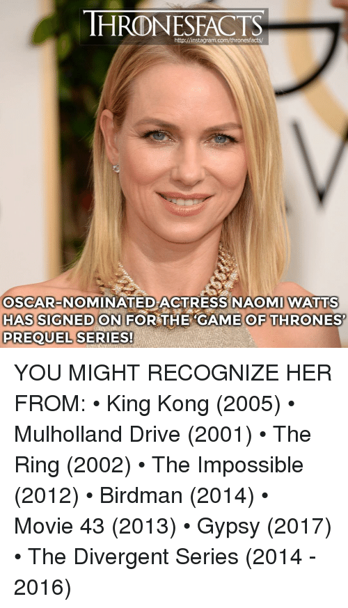 prequel: HRONESFACTS  http://instagram.com/thronesfacts/  OSCAR-NOMINATED ACTRESS NAOMI WATTS  HAS SIGNED ON FOR THE CAME OF THRONES  PREQUEL SERIES! YOU MIGHT RECOGNIZE HER FROM: • King Kong (2005) • Mulholland Drive (2001) • The Ring (2002) • The Impossible (2012) • Birdman (2014) • Movie 43 (2013) • Gypsy (2017) • The Divergent Series (2014 - 2016)