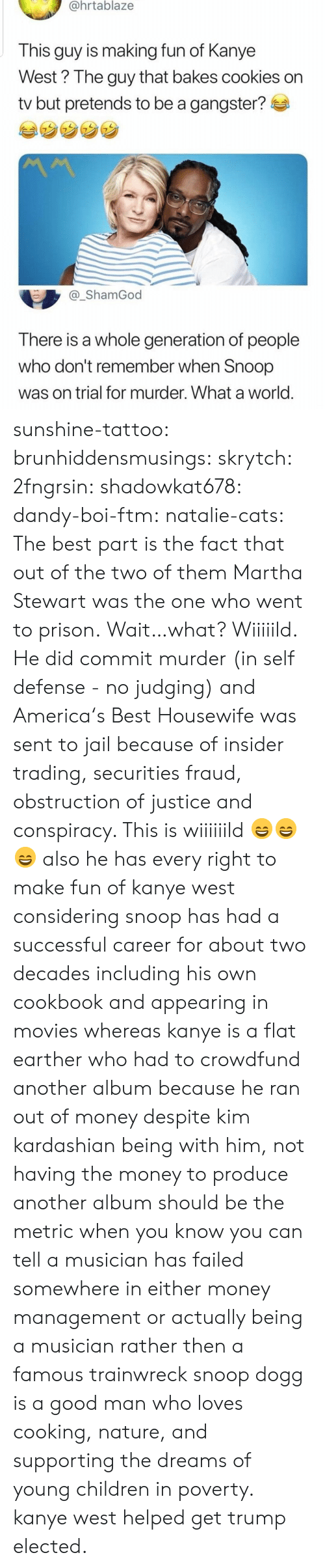 Prison: @hrtablaze  This guy is making fun of Kanye  West? The guy that bakes cookies on  tv but pretends to be a gangster?  _ShamGod  There is a whole generation of people  who don't remember when Snoop  was on trial for murder. What a world sunshine-tattoo: brunhiddensmusings:  skrytch:  2fngrsin:  shadowkat678:  dandy-boi-ftm:   natalie-cats:   The best part is the fact that out of the two of them Martha Stewart was the one who went to prison.   Wait…what?   Wiiiiild. He did commit murder (in self defense - no judging) and America's Best Housewife was sent to jail because of insider trading, securities fraud, obstruction of justice and conspiracy. This is wiiiiiild 😄😄😄    also he has every right to make fun of kanye west considering snoop has had a successful career for about two decades including his own cookbook and appearing in movies whereas kanye is a flat earther who had to crowdfund another album because he ran out of money despite kim kardashian being with him, not having the money to produce another album should be the metric when you know you can tell a musician has failed somewhere in either money management or actually being a musician rather then a famous trainwreck   snoop dogg is a good man who loves cooking, nature, and supporting the dreams of young children in poverty. kanye west helped get trump elected.