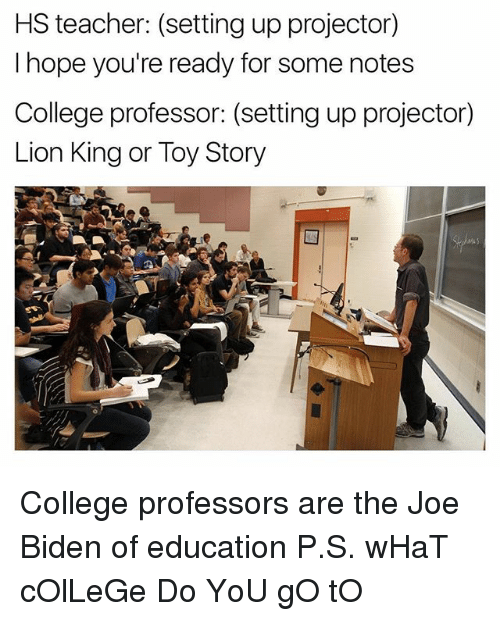 College, Joe Biden, and Teacher: HS teacher: (setting up projector)  I hope you're ready for some notes  College professor: (setting up projector)  Lion King or Toy Story College professors are the Joe Biden of education P.S. wHaT cOlLeGe Do YoU gO tO
