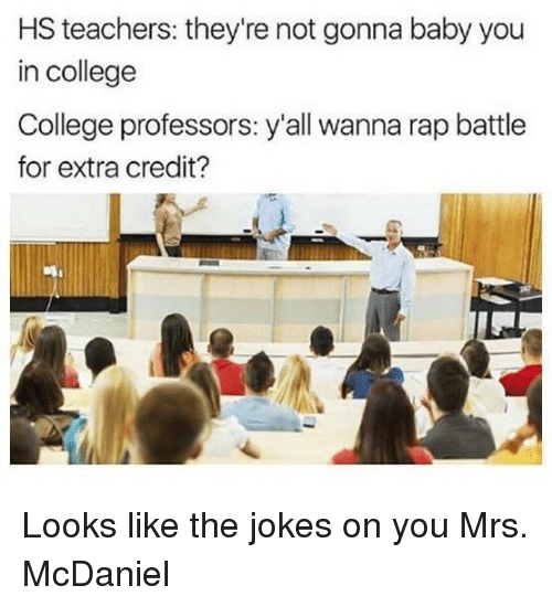 Rap battle: HS teachers: they're not gonna baby you  in college  College professors: y'all wanna rap battle  for extra credit? Looks like the jokes on you Mrs. McDaniel