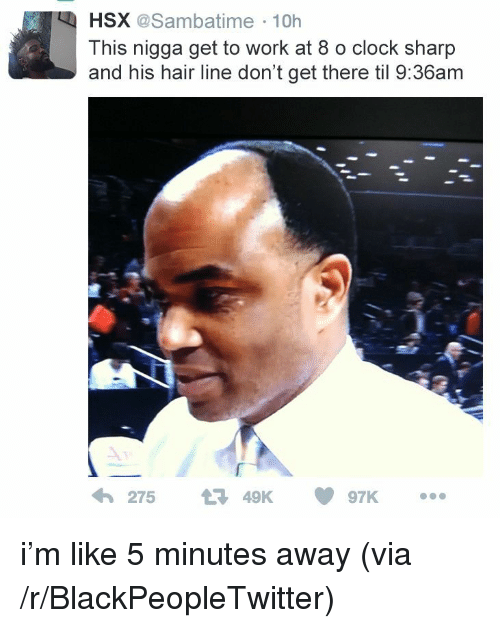 Blackpeopletwitter, Clock, and Work: HSX @Sambatime 10h  This nigga get to work at 8 o clock sharp  and his hair line don't get there til 9:36am  わ275 t3 49K 097K <p>i&rsquo;m like 5 minutes away (via /r/BlackPeopleTwitter)</p>