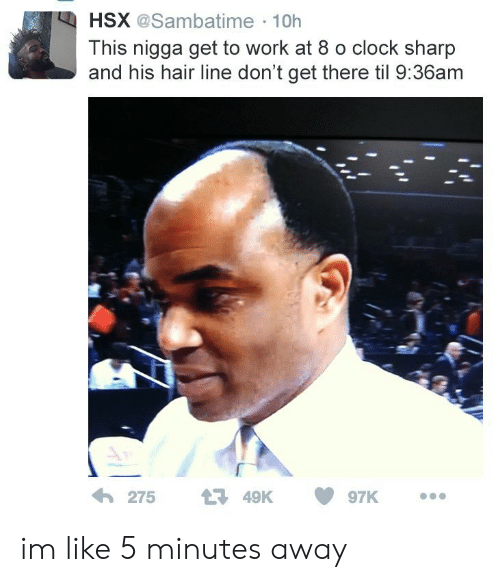 Clock, Work, and Hair: HSX @Sambatime 10h  This nigga get to work at 8 o clock sharp  and his hair line don't get there til 9:36am  わ275 t3 49K 097K im like 5 minutes away