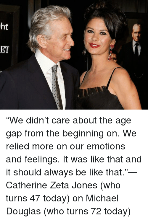 """catherine zeta: ht  の  ET """"We didn't care about the age gap from the beginning on. We relied more on our emotions and feelings. It was like that and it should always be like that.""""—Catherine Zeta Jones (who turns 47 today) on Michael Douglas (who turns 72 today)"""