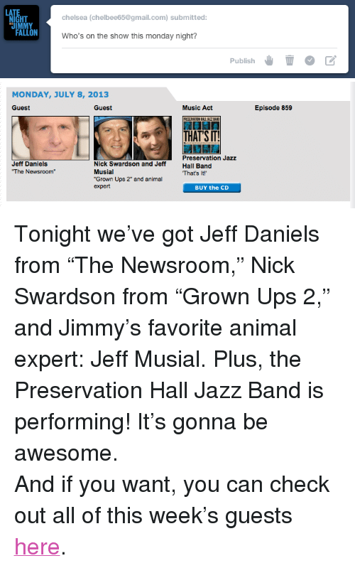 """Chelsea, Music, and Target: HT  chelsea (chelbee65@gmail.com) submitted:  Who's on the show this monday night?  Publish   MONDAY, JULY 8, 2013  Guest  Guest  Music Act  Episode 859  THAT'S IT!  Preservation Jazz  Jeff Daniels  Musial  """"Grown Ups 2"""" and animal  expert  That's It!  BUY the CD <p>Tonight we've got Jeff Daniels from """"The Newsroom,"""" Nick Swardson from """"Grown Ups 2,"""" and Jimmy's favorite animal expert: Jeff Musial. Plus, the Preservation Hall Jazz Band is performing! It's gonna be awesome.</p> <p>And if you want, you can check out all of this week's guests <a href=""""http://www.latenightwithjimmyfallon.com/episode-guide/"""" target=""""_blank"""">here</a>.</p>"""