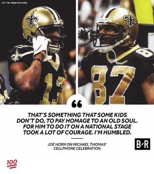 An Old Soul: HT THE TIMES-PICAYUNE  THAT'S SOMETHING THAT SOME KIDS  DON'TDO, TO PAY HOMAGE TO AN OLD SOUL.  FOR HIM TO DOITONA NATIONAL STAGE  TOOK A LOT OF COURAGE. I'MHUMBLED.  JOE HORN ON MICHAEL THOMAS'  CELLPHONE CELEBRATION  B R 💯