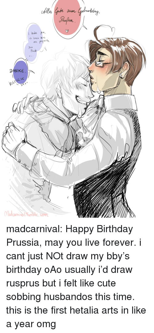bby: hte You  leus  me properly  o u  DANKE  eSese se madcarnival:   Happy Birthday Prussia, may you live forever.  i cant just NOt draw my bby's birthday oAo usually i'd draw rusprus but i felt like cute sobbing husbandos this time. this is the first hetalia arts in like a year omg