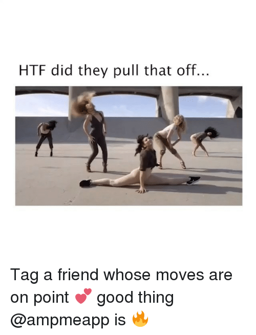 Good, Girl Memes, and Htf: HTF did they pull that off... Tag a friend whose moves are on point 💕 good thing @ampmeapp is 🔥