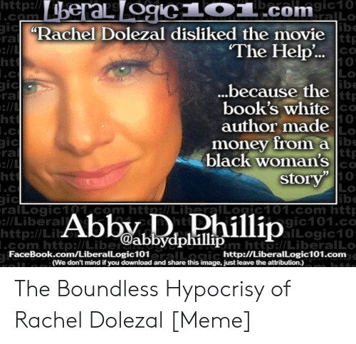 """Movie The Help: http  CO  IC  ra  ibe  ttp  CO  10  LO  ibe  Racher bolezal disliked the movie  The Help..  ell  ht  ..because the  book's white  author made  money from a  black woman's  Storv""""  ra  CO  10  Lo  ht  ttr  Co  10  LO  ibe  ralLogic101 com http/LiberalLoic101.com http  gic101.co  alLogic10  ra  ht  .C  :l/Liberal  http://Li  .com http:l/Libe  @abbydphillip  um http://LiberalLO  eralLogic  FaceBook.com/LiberalLogic101  http://LiberalLogic101.com  (We don't mind if you download and share this image, just leave the attribution.) The Boundless Hypocrisy of Rachel Dolezal [Meme]"""