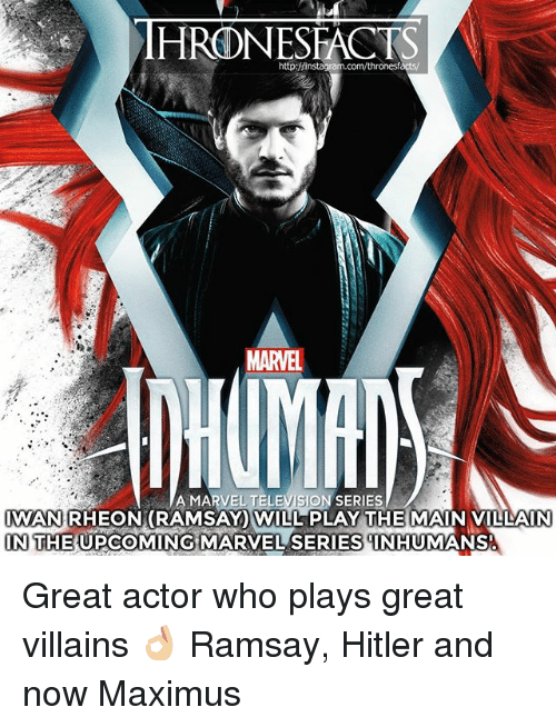 Maximus, Memes, and Hitler: http:/finstagram.com/thronesf  MARVEL  A MARVEL TELEVISION SERIES  IWAN RHEON(RAMSAY WILL PLAY THE MAIN VILLAIN  IN THE UPCOMING MARVEL SERIESNHUMANS  IN THE UPCOMING MARVEL SERIES INHUMANS Great actor who plays great villains 👌🏼 Ramsay, Hitler and now Maximus