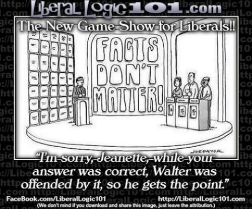 "Memes, Image, and Images: http  gic10  L OCIC LOT..com  gic  The New Game-Show for liberals!  ttp  CO  DONT  ttp  ra  CO  ttp  ra  Tim SOIry deanette While youn  gic  om http  ral Log  answer was correct, Walter was  llLibe  101.co  offended by it, so he gets the point.""  c10  Conn FaceBook.com/Liberal  http://LiberalLogic101.com  (We don't mind if you download and share this image, just leave the attribution.)"