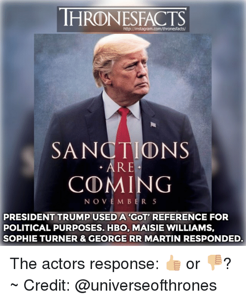 Maisie: http://instagram.com/thronesfacts/  SANCTIONS  . ARE  COMING  NOVEM BER 5  PRESIDENT TRUMP USED A 'GOT' REFERENCE FOR  POLITICAL PURPOSES. HBO, MAISIE WILLIAMS,  SOPHIE TURNER & GEORGE RR MARTIN RESPONDED. The actors response: 👍🏼 or 👎🏼? ~ Credit: @universeofthrones