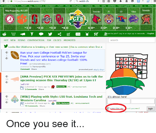 College, College Football, and Friends: https://www.  eddit.com  /r/CFB/  eddit cfb  MY SUBREDDITS  FRONT ALL- RANDOM  ASK REDDIT  FUNNY  PICS WORLDNEWS  VIDEOS  NEWS  GIFS  GAMING TODAY ILEARNED  MOVIES  MORE  Schedule  Wiki Project Day 58: LSU!  G5  #3  #6  #8  #9  #1  FB  SON  1 O  2 O  30  40  4 O  30  2 O  1 O  RULES  T M 132 R ant to join  Log in or sign up in seconds  I English  FAQ  search  HOT NEW RISING CONTROVERSIAL TOP GILDED  PROMOTED  Looks like Oklahoma is breaking in their new screen (this is common when first i  Run your own College Football Pick em League for  August  Free. Pick your conference or Top 25, Invite your  friends and see who knows college football! 100%  Free  armchair athletes com  promoted by  harrisreynolds  Share  Comment  promoted post what's this?  LAMA Preview] PICK SIX PREVIEWS joins us to talk the  20  upcoming season this Thursday (8/18) at 12pm ET  (self CFB  Aa submitted 17 hours ago by  Honestly [M]  announcement  2 Comments  Share  TWikil Playing with Style: LSU feat. Louisiana Tech and  It's almost here  CFB  16  Western Carolina  self. CFB  Aa submitted 22 hours ago by  CFB Referee  [M] announcement  41 Comments  Share  v remember me  eset password  ogin Once you see it...