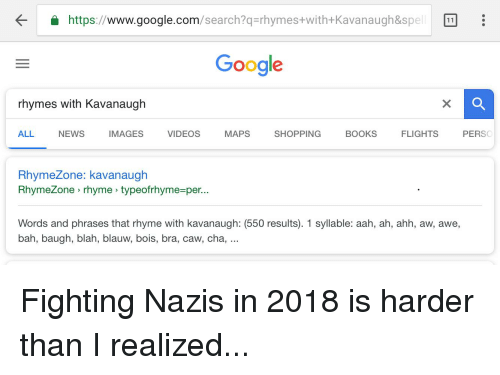 Rhymezone: https://www.google.com/search?q-rhymes+with+Kavanaugh&spel  Google  rhymes with Kavanaugh  ALL NEWS IMAGES VIDEOS MAPS SHOPPING BOOKS FLIGHTS PERSO  RhymeZone: kavanaugh  RhymeZone rhyme typeofrhyme-per...  Words and phrases that rhyme with kavanaugh: (550 results). 1 syllable: aah, ah, ahh, aw, awe,  bah, baugh, blah, blauw, bois, bra, caw, cha,