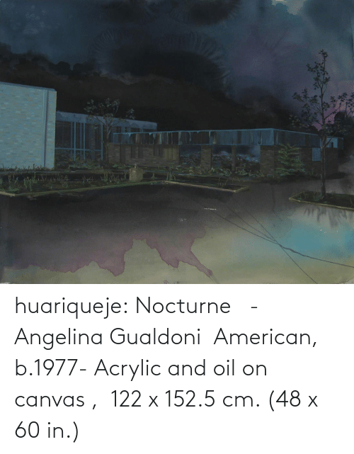 B: huariqueje: Nocturne   -   Angelina Gualdoni  American, b.1977-    Acrylic and oil on canvas ,  122 x 152.5 cm. (48 x 60 in.)