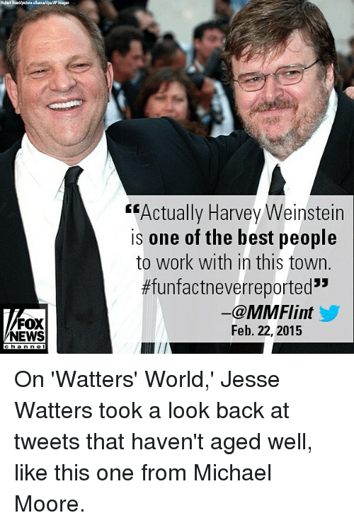 """imags: Hubert Boaslpicbura-aliancepaAP Imags  """"Actually Harvey Weinstein  is one of the best people  to work with in this town.  #funfactneverreported""""  FOX  NEWS  ー@MMFlint  Feb. 22, 2015  ha n n e l On 'Watters' World,' Jesse Watters took a look back at tweets that haven't aged well, like this one from Michael Moore."""