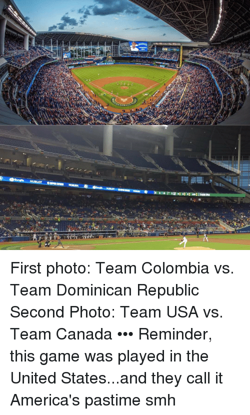 Canadã¡: HUBLOT  708 PM First photo: Team Colombia vs. Team Dominican Republic Second Photo: Team USA vs. Team Canada ••• Reminder, this game was played in the United States...and they call it America's pastime smh