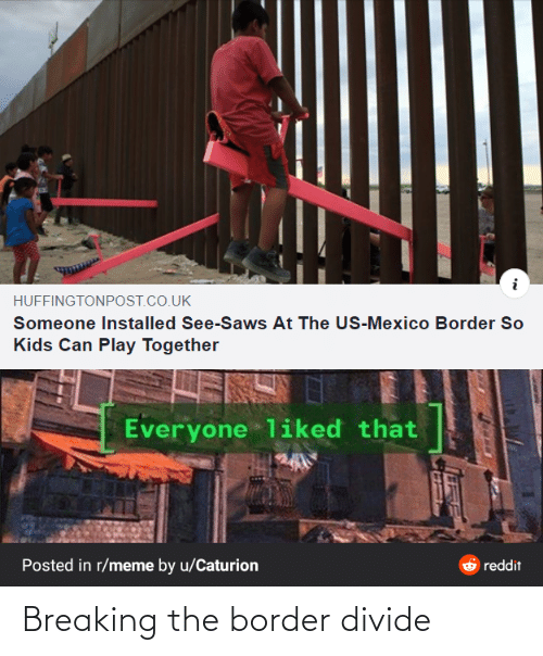 Mexico: HUFFINGTONPOST.CO.UK  Someone Installed See-Saws At The US-Mexico Border So  Kids Can Play Together  Everyone liked that  Posted in r/meme by u/Caturion  reddit Breaking the border divide