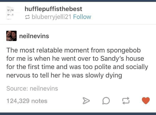 SpongeBob, House, and Time: hufflepuffisthebest  bluberryjelli21 Follow  neilnevins  The most relatable moment from spongebob  for me is when he went over to Sandy's house  for the first time and was too polite and socially  nervous to tell her he was slowly dying  Source: neilnevins  124,329 notes