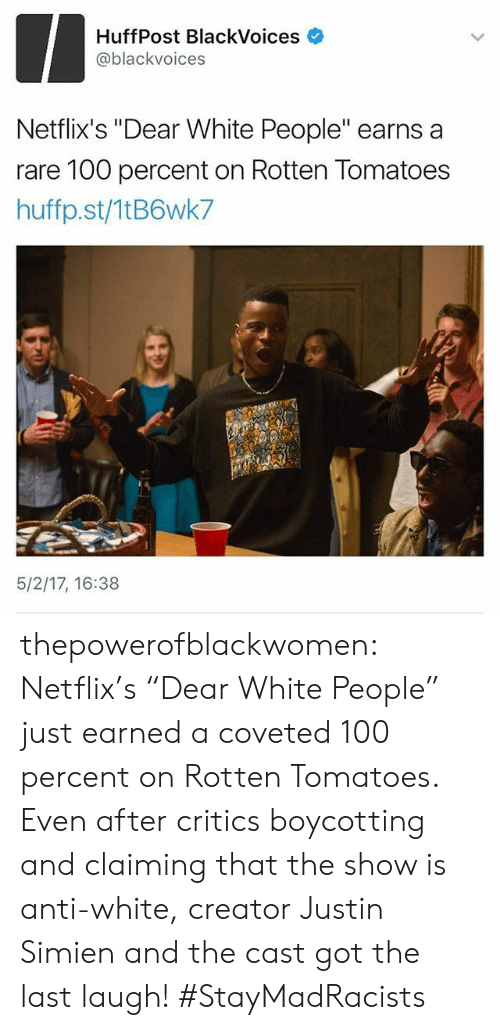 """Rotten Tomatoes: HuffPost BlackVoices  @blackvoices  Netflix's """"Dear White People"""" earns a  rare 100 percent on Rotten Tomatoes  huffp.st/1tB6wk7  5/2/17, 16:38 thepowerofblackwomen:  Netflix's """"Dear White People"""" just earned a coveted 100 percent on Rotten Tomatoes. Even after critics boycotting and claiming that the show is anti-white, creator Justin Simien and the cast got the last laugh! #StayMadRacists"""