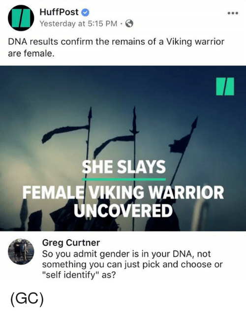 "Confirmated: HuffPost  Yesterday at 5:15 PM.  DNA results confirm the remains of a Viking warrior  are female.  SHE SLAYS  FEMALE VIKING WARRIOR  UNCOVERED  Greg Curtner  So you admit gender is in your DNA, not  something you can just pick and choose or  ""self identify"" as? (GC)"