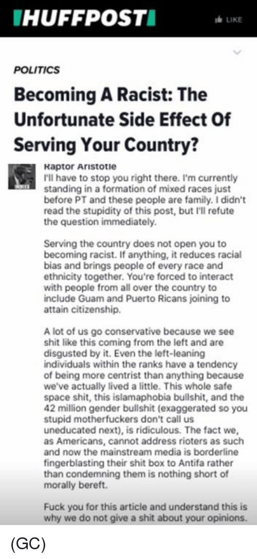 Genderism: HUFFPOSTI  LIKE  POLITICS  Becoming A Racist: The  Unfortunate Side Effect Of  Serving Your Country?  Raptor Aristotie  I'll have to stop you right there. I'm currently  standing in a formation of mixed races just  before PT and these people are family. I didn't  read the stupidity of this post, but I'll refute  the question immediately  Serving the country does not open you to  becoming racist. If anything, it reduces racial  bias and brings people of every race and  ethnicity together. You're forced to interact  with people from all over the country to  include Guam and Puerto Ricans joining to  attain citizenship.  A lot of us go conservative because we see  shit like this coming from the left and are  disgusted by it. Even the left-leaning  individuals within the ranks have a tendency  of being more centrist than anything because  we've actually lived a little. This whole safe  space shit, this islamaphobia bullshit, and the  42 million gender bullshit (exaggerated so you  stupid motherfuckers don't call us  uneducated next), is ridiculous. The fact we,  as Americans, cannot address rioters as such  and now the mainstream media is borderline  fingerblasting their shit box to Antifa rather  than condemning them is nothing short of  morally bereft.  Fuck you for this article and understand this is  why we do not give a shit about your opinions. (GC)