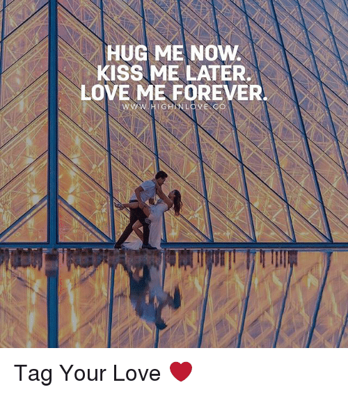 Love, Memes, and Forever: HUG ME NOW.  KISS ME LATER.  LOVE ME FOREVER. Tag Your Love ❤️