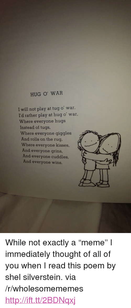 """Meme, Http, and Thought: HUG O' WAR  I will not play at tug o' war.  I'd rather play at hug o' war,  Where everyone hugs  Instead of tugs,  Where everyone giggles  And rolls on the rug,  Where everyone kisses,  And everyone grins,  And everyone cuddles,  And everyone wins. <p>While not exactly a &ldquo;meme&rdquo; I immediately thought of all of you when I read this poem by shel silverstein. via /r/wholesomememes <a href=""""http://ift.tt/2BDNqxj"""">http://ift.tt/2BDNqxj</a></p>"""