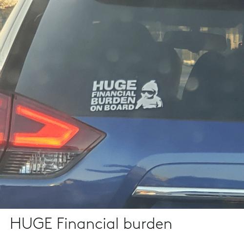 huge: HUGE  FINANCIAL  BURDEN  ON BOARD HUGE Financial burden