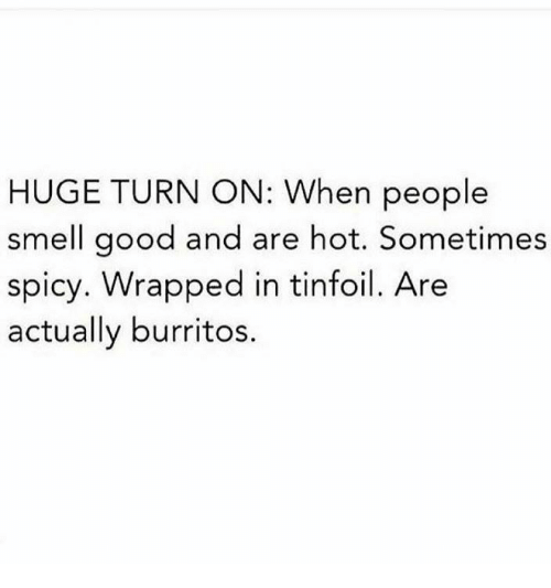 smells good: HUGE TURN ON: When people  smell good and are hot. Sometimes  spicy. Wrapped in tinfoil. Are  actually burritos.