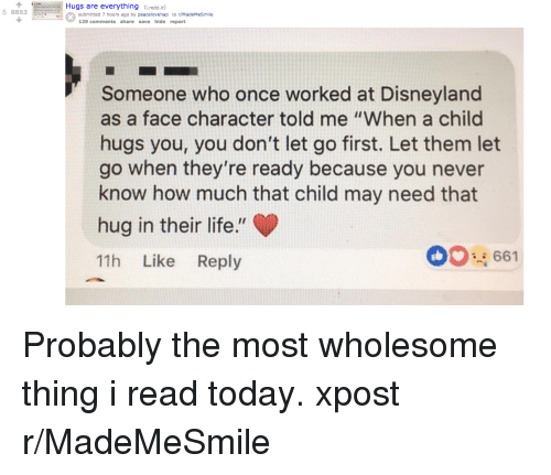 """Disneyland, Life, and Today: Hugs are everything (redd.it  5 8853  submitted 7 hours ago by peacelovehap to r/MadeMeSmile  129 comments share save hide report  Someone who once worked at Disneyland  as a face character told me """"When a child  hugs you, you don't let go first. Let them let  go when they're ready because you never  know how much that child may need that  hug in their life.""""  11h Like Reply  00661 Probably the most wholesome thing i read today. xpost r/MadeMeSmile"""