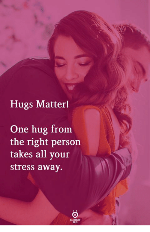 Stress, One, and All: Hugs Matter!  One hug from  the right person  takes all your  stress away.  RELATIONGHIP  RES