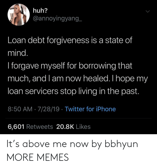 Dank, Huh, and Iphone: huh?  @annoyingyang_  Loan debt forgiveness is a state of  mind.  I forgave myself for borrowing that  much, and l am now healed. I hope my  loan servicers stop living in the past.  8:50 AM 7/28/19 Twitter for iPhone  6,601 Retweets 20.8K Likes It's above me now by bbhyun MORE MEMES