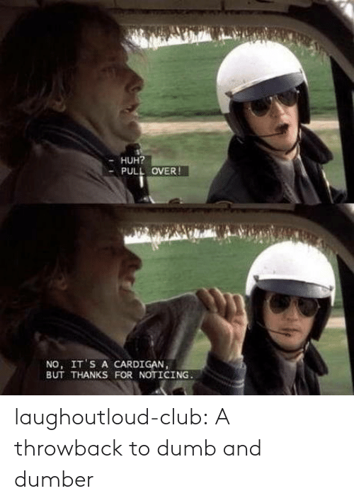 noticing: HUH?  PULL OVER !  NO, IT'S A CARDIGAN,  BUT THANKS FOR NOTICING. laughoutloud-club:  A throwback to dumb and dumber