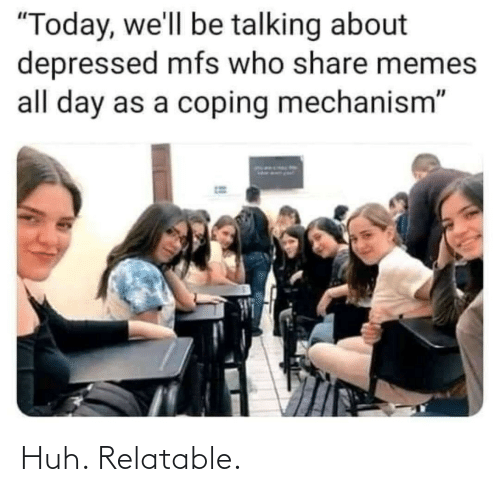 Relatable: Huh. Relatable.