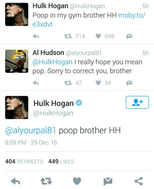 Really Hope: Hulk Hogan @HulkHogan  5h  Poop in my gym brother HH moby.to/  еЗxdvt  1714  699  Al Hudson @alyourpal81  5h  @HulkHogan I really hope you mean  pop. Sorry to correct you, brother  t47  34  Hulk Hogan  +  @HulkHogan  @alyourpal81 poop brother HH  8:59 PM 29 Dec 16  404 RETWEETS 449 LIKES