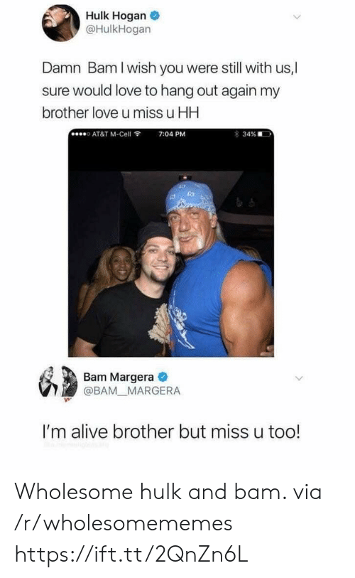 Hulk: Hulk Hogan  @HulkHogan  Damn Bam I wish you were still with us,  ure would love to hang out again my  brother love u miss u HH  AT&T M-Cell  7:04 PM  34%  Bam Margera  @BAM MARGERA  I'm alive brother but miss u too! Wholesome hulk and bam. via /r/wholesomememes https://ift.tt/2QnZn6L