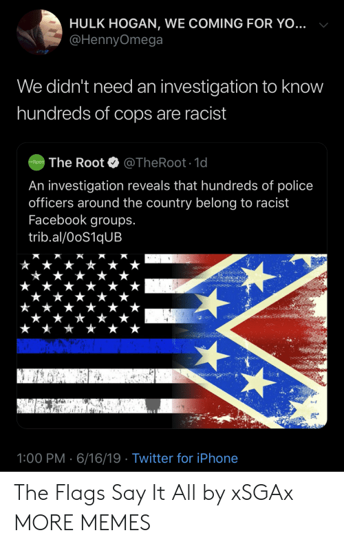 Investigation: HULK HOGAN, WE COMING FOR YO...  @HennyOmega  We didn't need an investigation to know  hundreds of cops are racist  @TheRoot. 1d  The Root  THE ROOT  An investigation reveals that hundreds of police  officers around the country belong to racist  Facebook groups.  trib.al/OoS1qUB  1:00 PM 6/16/19 Twitter for iPhone The Flags Say It All by xSGAx MORE MEMES