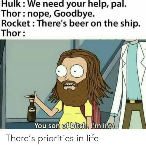 Beer: Hulk: We need your help, pal.  Thor: nope, Goodbye.  Rocket : There's beer on the ship.  Thor:  You son of bitch, I'm in! There's priorities in life
