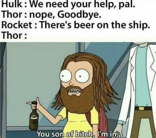 Beer: Hulk: We need your help, pal.  Thor: nope, Goodbye.  Rocket : There's beer on the ship.  Thor:  You son of bitch, I'm in!