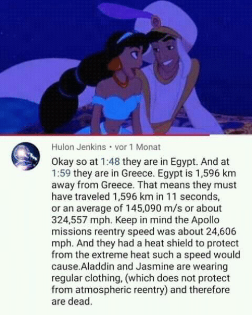jasmine: Hulon Jenkins vor 1 Monat  Okay so at 1:48 they are in Egypt. And at  1:59 they are in Greece. Egypt is 1,596 km  away from Greece. That means they must  have traveled 1,596 km in 11 seconds,  or an average of 145,090 m/s or about  324,557 mph. Keep in mind the Apollo  missions reentry speed was about 24,606  mph. And they had a heat shield to protect  from the extreme heat such a speed would  cause.Aladdin and Jasmine are wearing  regular clothing, (which does not protect  from atmospheric reentry) and therefore  are dead.