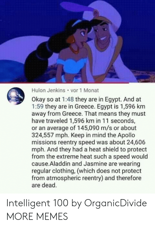 jasmine: Hulon Jenkins vor 1 Monat  Okay so at 1:48 they are in Egypt. And at  1:59 they are in Greece. Egypt is 1,596 km  away from Greece. That means they must  have traveled 1,596 km in 11 seconds,  or an average of 145,090 m/s or about  324,557 mph. Keep in mind the Apollo  missions reentry speed was about 24,606  mph. And they had a heat shield to protect  from the extreme heat such a speed would  cause.Aladdin and Jasmine are wearing  regular clothing, (which does not protect  from atmospheric reentry) and therefore  are dead. Intelligent 100 by OrganicDivide MORE MEMES