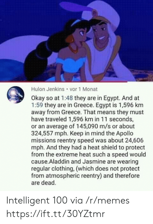 jasmine: Hulon Jenkins vor 1 Monat  Okay so at 1:48 they are in Egypt. And at  1:59 they are in Greece. Egypt is 1,596 km  away from Greece. That means they must  have traveled 1,596 km in 11 seconds,  or an average of 145,090 m/s or about  324,557 mph. Keep in mind the Apollo  missions reentry speed was about 24,606  mph. And they had a heat shield to protect  from the extreme heat such a speed would  cause.Aladdin and Jasmine are wearing  regular clothing, (which does not protect  from atmospheric reentry) and therefore  are dead. Intelligent 100 via /r/memes https://ift.tt/30YZtmr