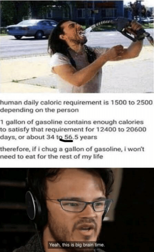 chug: human daily caloric requirement is 1500 to 2500  depending on the person  1 gallon of gasoline contains enough calories  to satisfy that requirement for 12400 to 20600  days, or about 34 to 56.5 years  therefore, if i chug a gallon of gasoline, i won't  need to eat for the rest of my life  Yeah, this is big brain time.