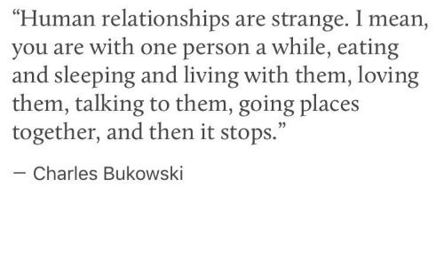 """Going Places: """"Human relationships are strange. I mean,  you are with one person a while, eating  and sleeping and living with them, loving  them, talking to them, going places  together, and then it stops.""""  05  Charles Bukowski"""