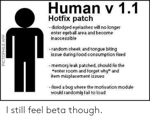 "Fail, Food, and Module: Human v 1.1  Hotfix patch  -dislodged eyelashes will no longer  enter eyeball area and become  inaccessible  0.  40  random cheek and tongue biting  issue during food consumption fixed  a.  memory leak patched, should fix the  ""enter room and forget why"" and  item misplacement issues  0.  ixed a bug where the motivation module  would randomly fail to load I still feel beta though."
