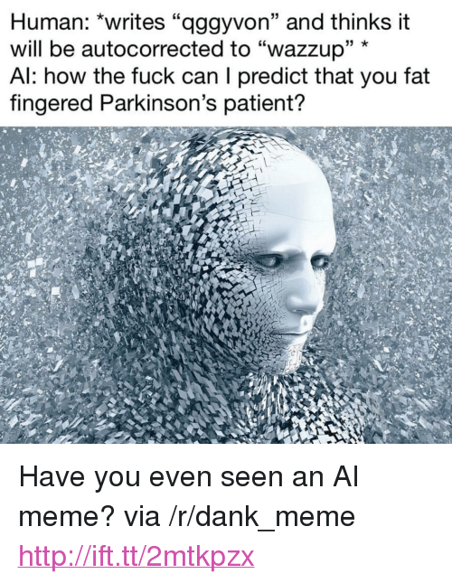 "Fingered: Human: ""writes ""aggyvon"" and thinks it  will be autocorrected to ""wazzup"" *  Al: how the fuck can I predict that you fat  fingered Parkinson's patient? <p>Have you even seen an AI meme? via /r/dank_meme <a href=""http://ift.tt/2mtkpzx"">http://ift.tt/2mtkpzx</a></p>"